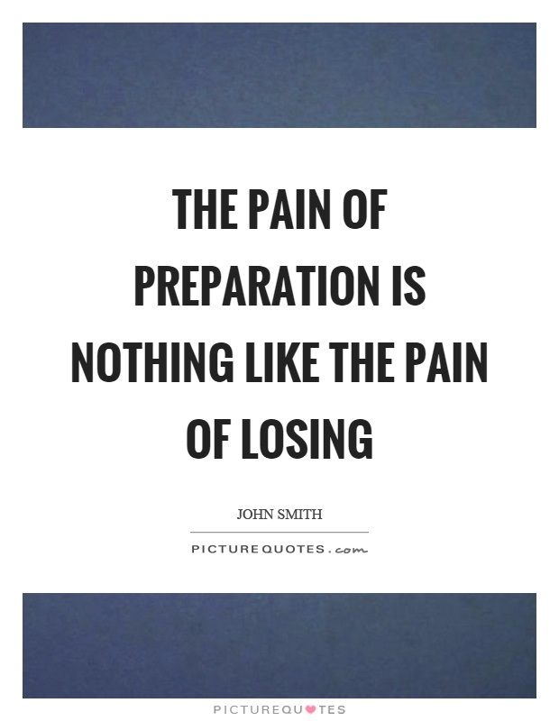 The pain of preparation is nothing like the pain of losing Picture Quote #1