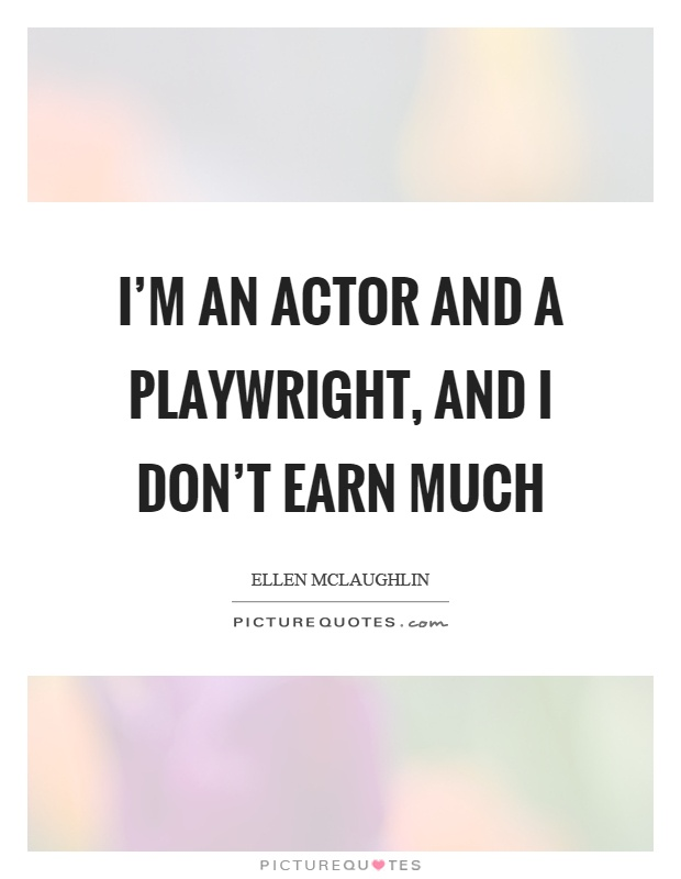 I'm an actor and a playwright, and I don't earn much Picture Quote #1