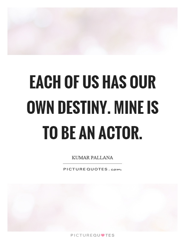 Each of us has our own destiny. Mine is to be an actor Picture Quote #1