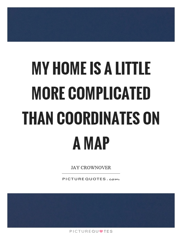 My home is a little more complicated than coordinates on a map Picture Quote #1