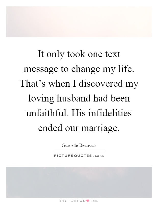 It only took one text message to change my life. That's when I discovered my loving husband had been unfaithful. His infidelities ended our marriage Picture Quote #1