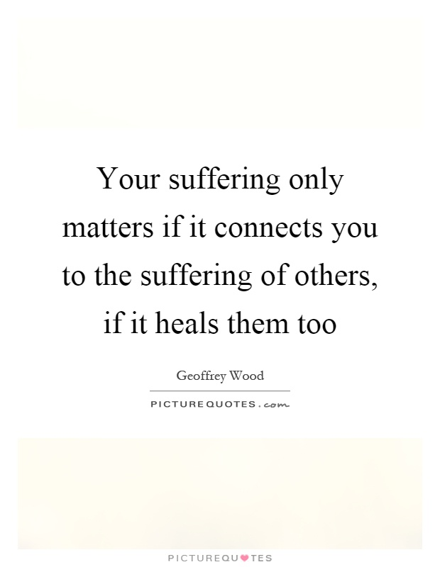 Your suffering only matters if it connects you to the suffering of others, if it heals them too Picture Quote #1