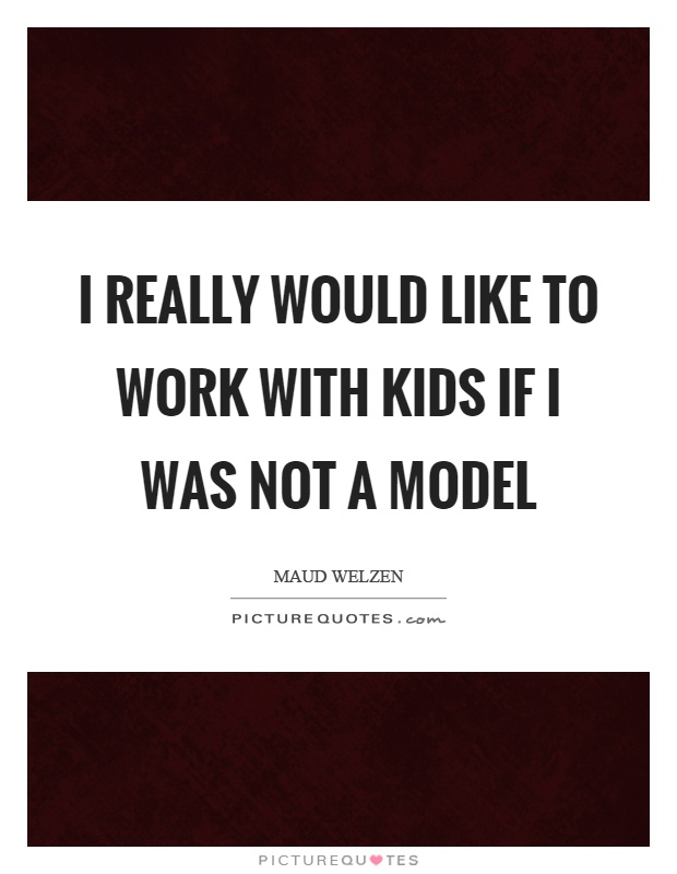 I really would like to work with kids if I was not a model Picture Quote #1