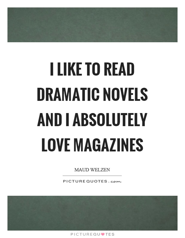 I like to read dramatic novels and I absolutely love magazines Picture Quote #1