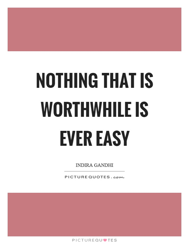 Nothing that is worthwhile is ever easy Picture Quote #1