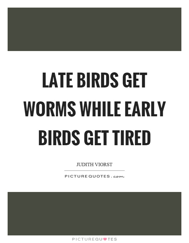 Late birds get worms while early birds get tired Picture Quote #1