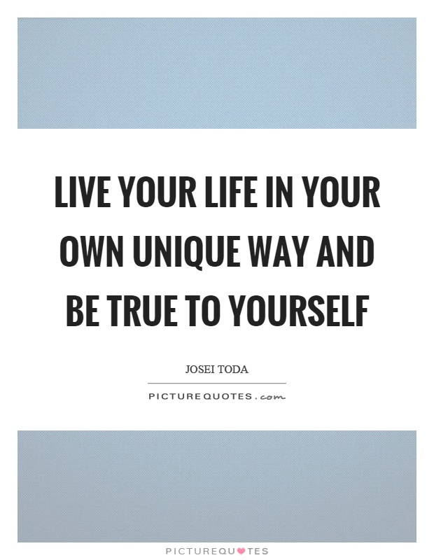 Live your life in your own unique way and be true to yourself Picture Quote #1