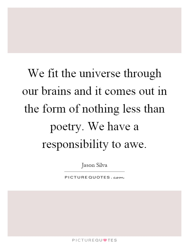 We fit the universe through our brains and it comes out in the form of nothing less than poetry. We have a responsibility to awe Picture Quote #1