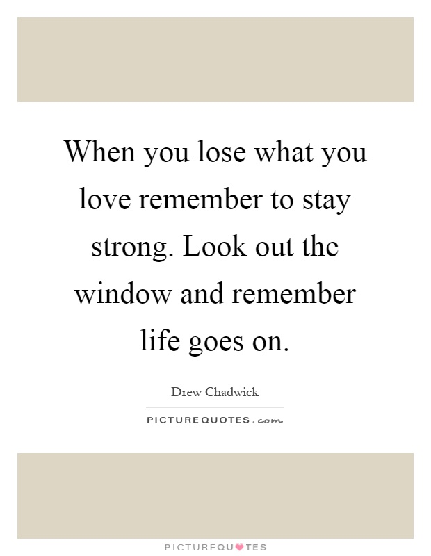 When you lose what you love remember to stay strong. Look out the window and remember life goes on Picture Quote #1