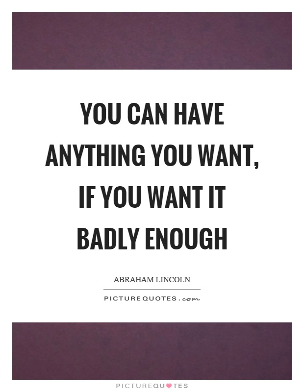 You can have anything you want, if you want it badly enough Picture Quote #1