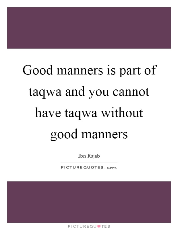 Good manners is part of taqwa and you cannot have taqwa without good manners Picture Quote #1