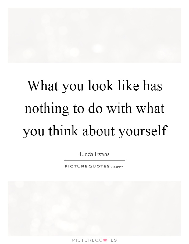What you look like has nothing to do with what you think about yourself Picture Quote #1