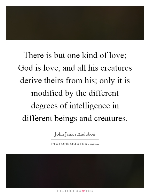 There is but one kind of love; God is love, and all his creatures derive theirs from his; only it is modified by the different degrees of intelligence in different beings and creatures Picture Quote #1