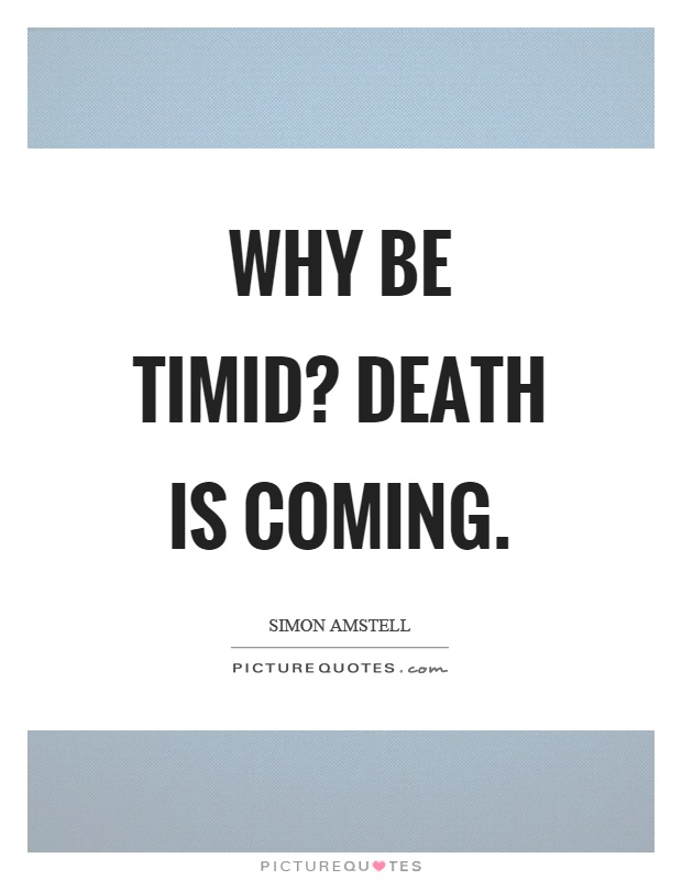 Why be timid? Death is coming Picture Quote #1