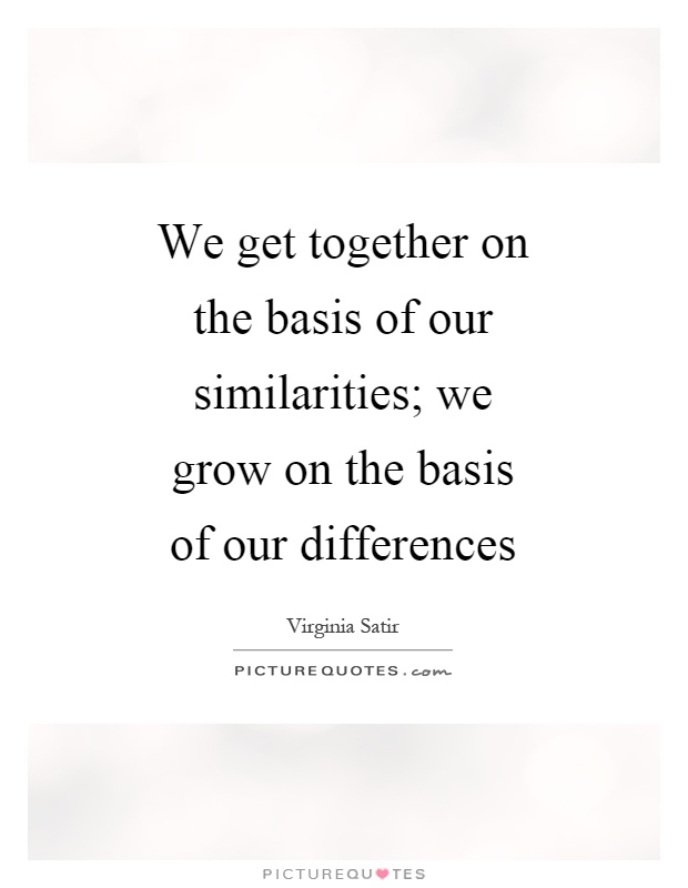 We get together on the basis of our similarities; we grow on the basis of our differences Picture Quote #1