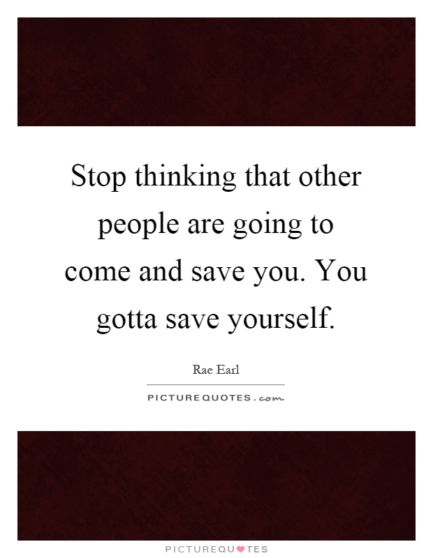Stop thinking that other people are going to come and save you. You gotta save yourself Picture Quote #1