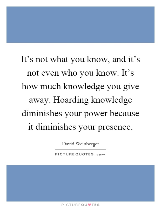It's not what you know, and it's not even who you know. It's how much knowledge you give away. Hoarding knowledge diminishes your power because it diminishes your presence Picture Quote #1
