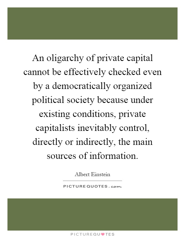 An oligarchy of private capital cannot be effectively checked even by a democratically organized political society because under existing conditions, private capitalists inevitably control, directly or indirectly, the main sources of information Picture Quote #1