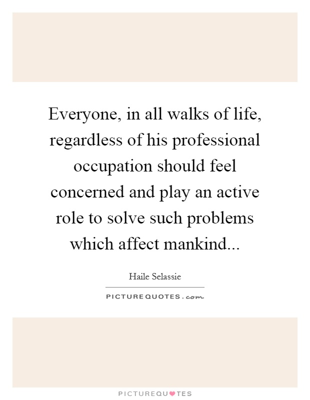Everyone, in all walks of life, regardless of his professional occupation should feel concerned and play an active role to solve such problems which affect mankind Picture Quote #1