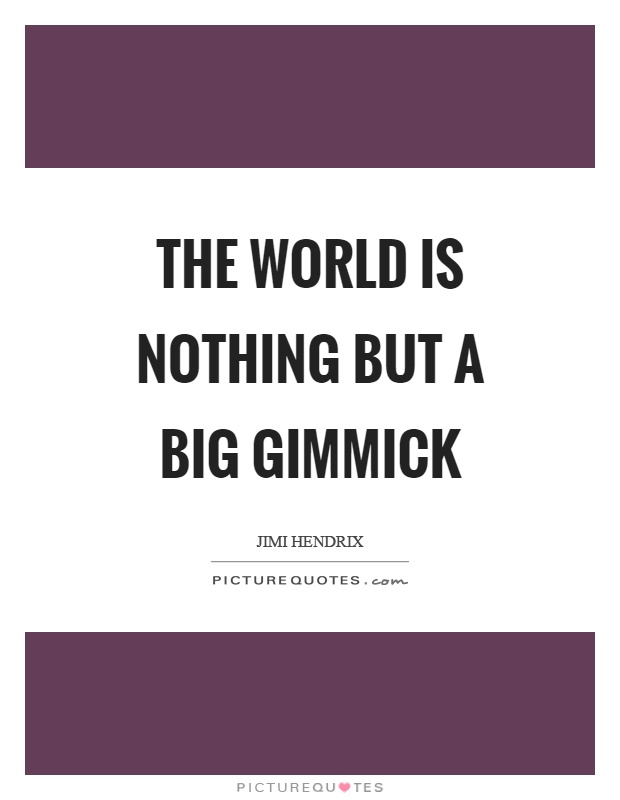 The world is nothing but a big gimmick Picture Quote #1