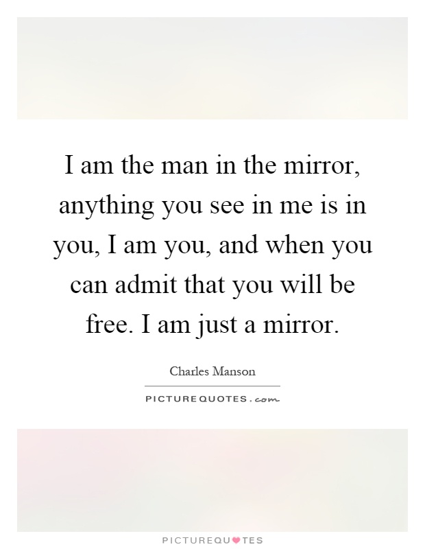 I am the man in the mirror, anything you see in me is in you, I am you, and when you can admit that you will be free. I am just a mirror Picture Quote #1
