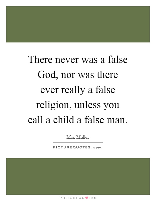 There never was a false God, nor was there ever really a false religion, unless you call a child a false man Picture Quote #1