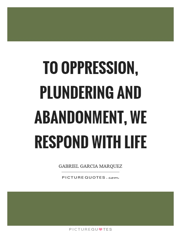 To oppression, plundering and abandonment, we respond with life Picture Quote #1