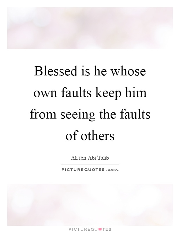 Blessed is he whose own faults keep him from seeing the faults of others Picture Quote #1