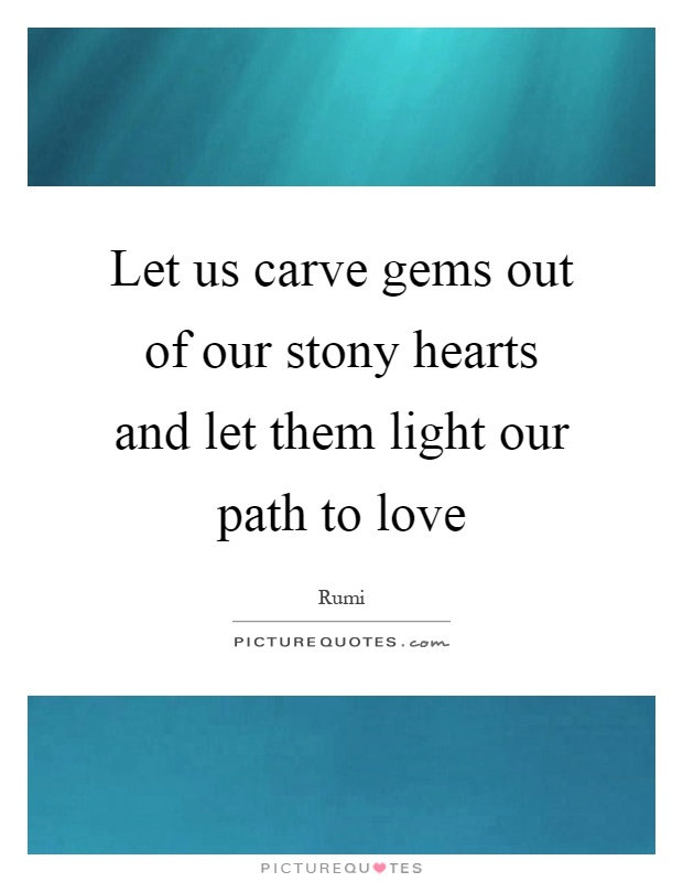 Let us carve gems out of our stony hearts and let them light our path to love Picture Quote #1