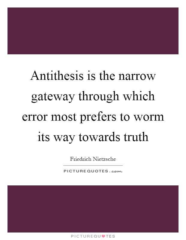 Antithesis is the narrow gateway through which error most prefers to worm its way towards truth Picture Quote #1