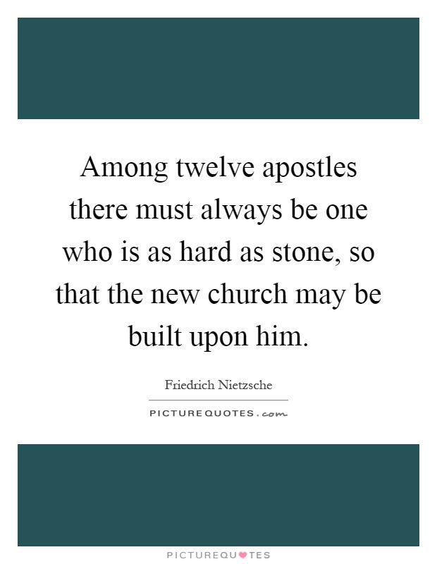 Among twelve apostles there must always be one who is as hard as stone, so that the new church may be built upon him Picture Quote #1