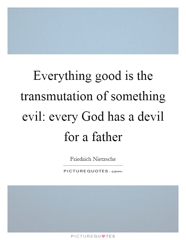 Everything good is the transmutation of something evil: every God has a devil for a father Picture Quote #1