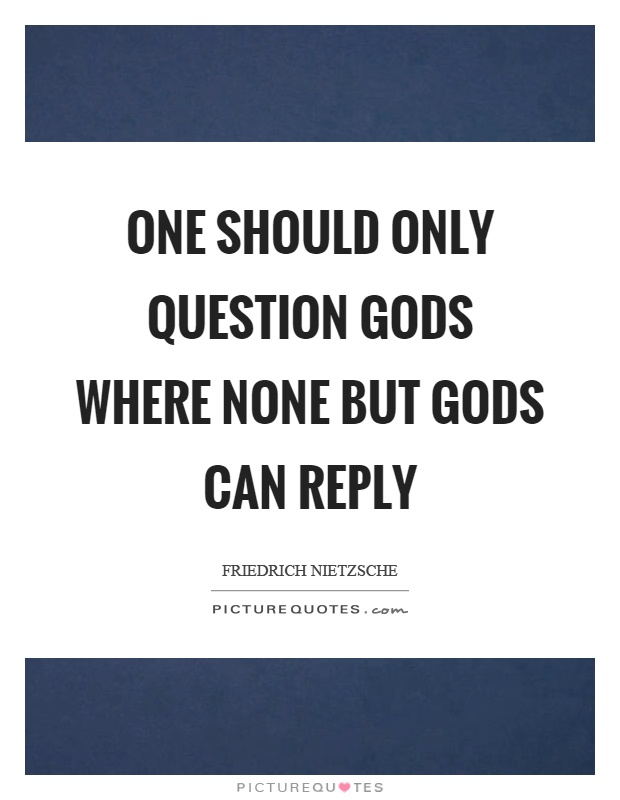 One should only question gods where none but gods can reply Picture Quote #1
