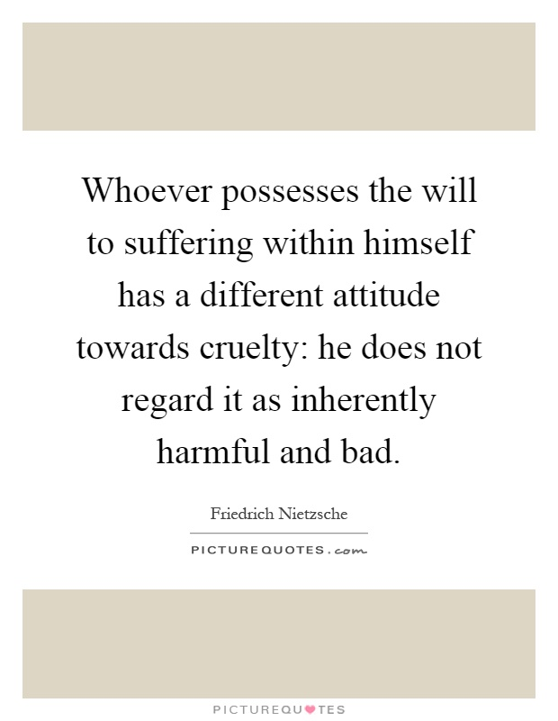 Whoever possesses the will to suffering within himself has a different attitude towards cruelty: he does not regard it as inherently harmful and bad Picture Quote #1