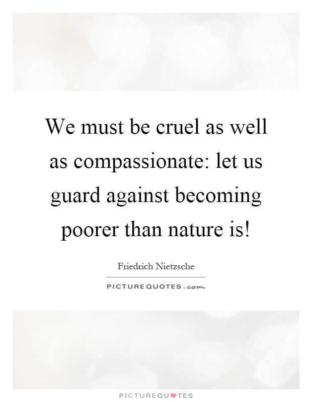 We must be cruel as well as compassionate: let us guard against becoming poorer than nature is! Picture Quote #1