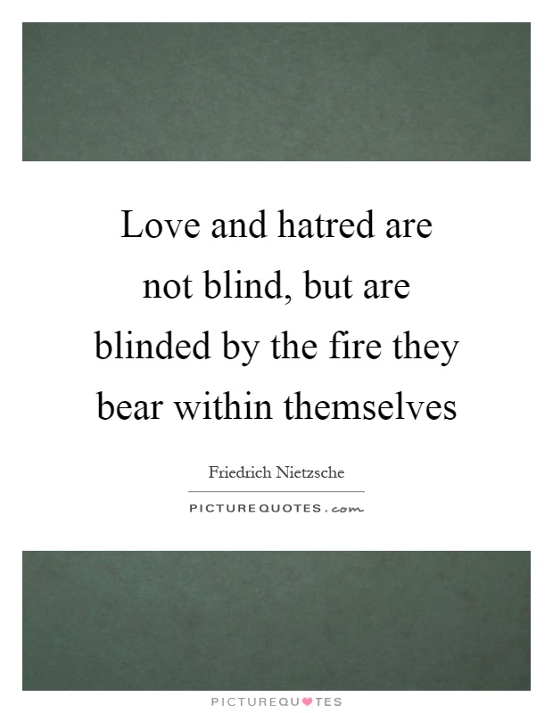 Love and hatred are not blind, but are blinded by the fire they bear within themselves Picture Quote #1