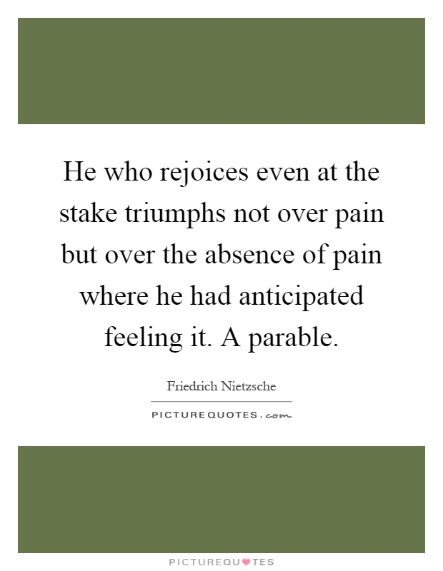 He who rejoices even at the stake triumphs not over pain but over the absence of pain where he had anticipated feeling it. A parable Picture Quote #1