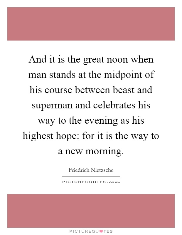 And it is the great noon when man stands at the midpoint of his course between beast and superman and celebrates his way to the evening as his highest hope: for it is the way to a new morning Picture Quote #1