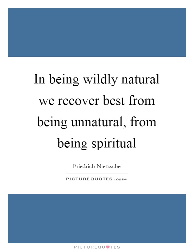 In being wildly natural we recover best from being unnatural, from being spiritual Picture Quote #1