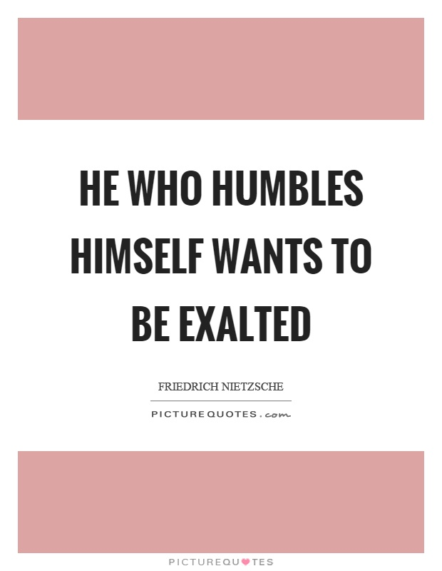 He who humbles himself wants to be exalted Picture Quote #1