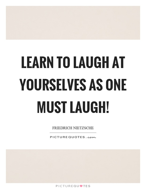 Learn to laugh at yourselves as one must laugh! Picture Quote #1