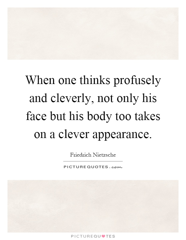 When one thinks profusely and cleverly, not only his face but his body too takes on a clever appearance Picture Quote #1
