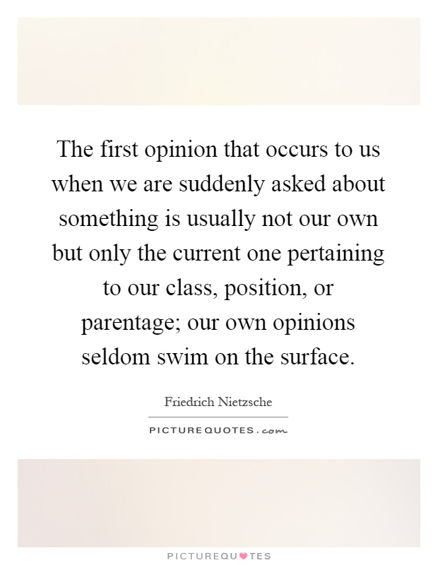 The first opinion that occurs to us when we are suddenly asked about something is usually not our own but only the current one pertaining to our class, position, or parentage; our own opinions seldom swim on the surface Picture Quote #1