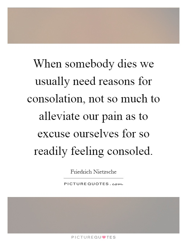 When somebody dies we usually need reasons for consolation, not so much to alleviate our pain as to excuse ourselves for so readily feeling consoled Picture Quote #1