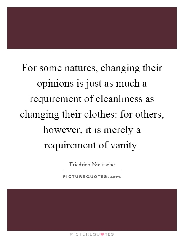 For some natures, changing their opinions is just as much a requirement of cleanliness as changing their clothes: for others, however, it is merely a requirement of vanity Picture Quote #1