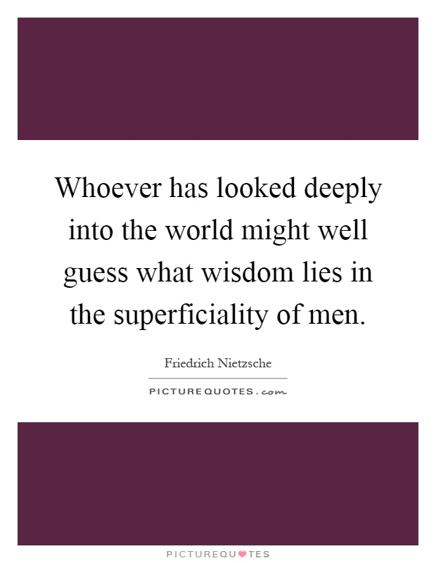 Whoever has looked deeply into the world might well guess what wisdom lies in the superficiality of men Picture Quote #1