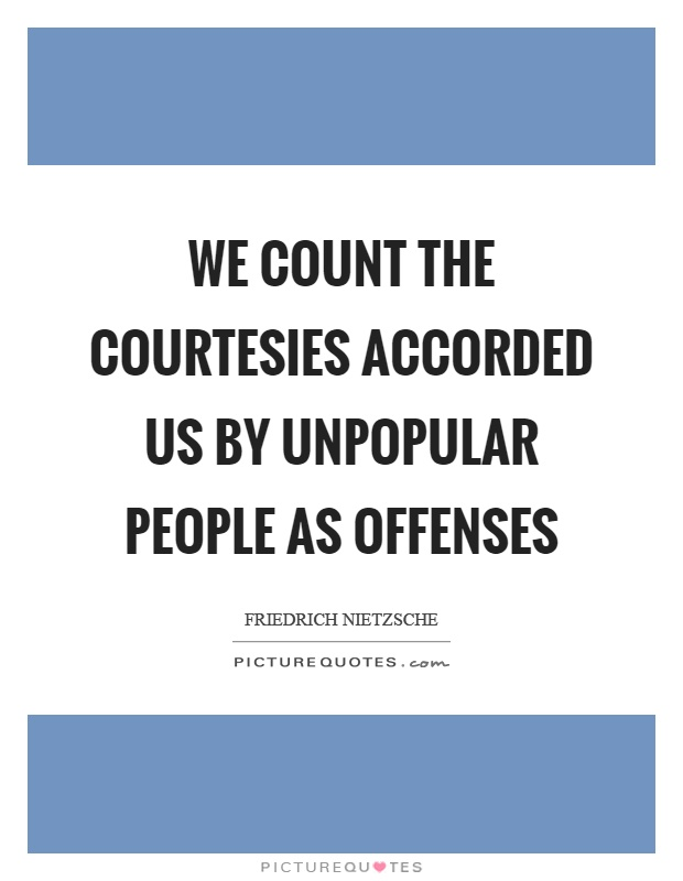 We count the courtesies accorded us by unpopular people as offenses Picture Quote #1