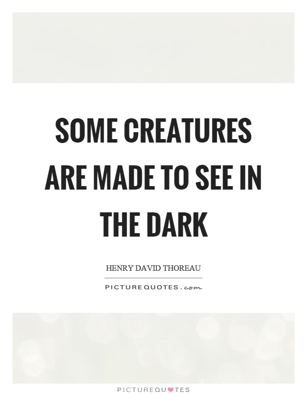Some creatures are made to see in the dark Picture Quote #1