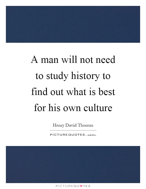 A man will not need to study history to find out what is best for his own culture Picture Quote #1