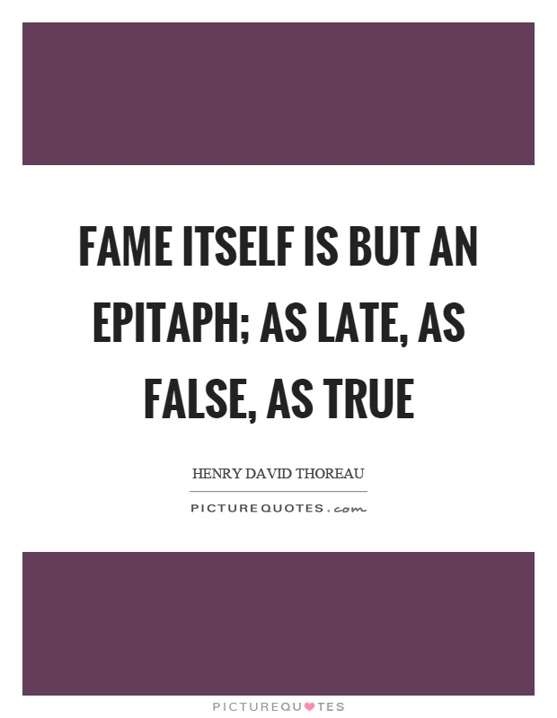 Fame itself is but an epitaph; as late, as false, as true Picture Quote #1